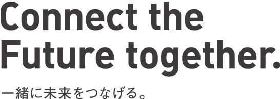 Connect the Future together. 一緒に未来をつなげる。